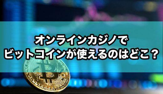 オンラインカジノでビットコインが使えるのはどこ?【おすすめサイトを紹介】