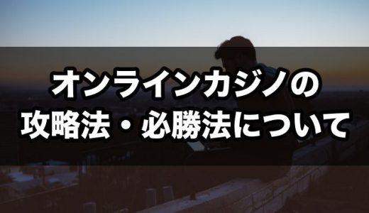 オンラインカジノの攻略法・必勝法について【始める前に必読!】