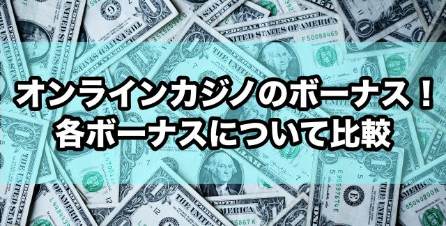 オンラインカジノのボーナス!各ボーナスについて比較