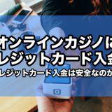 オンラインカジノにクレジットカード入金!クレジットカード対応カジノ紹介