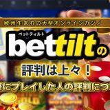 Bettilt(ベットティルト)の評判は上々!実際にプレイした人の評判について