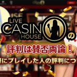 ライブカジノハウスの評判は賛否両論!実際にプレイした人の評判について
