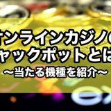 オンラインカジノのジャックポットとは?当たる機種を紹介!