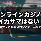 オンラインカジノにイカサマはない!イカサマされないカジノゲームを紹介