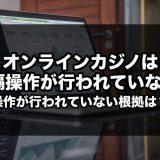 オンラインカジノで遠隔操作は行われていない!操作されてない根拠は?