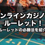 オンラインカジノでルーレット!ルーレットの必勝法を解説