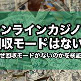 オンラインカジノに回収モードはない!なぜ回収モードがないかを検証