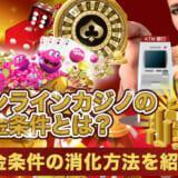 オンラインカジノの出金条件とは?出金条件の消化方法を紹介!