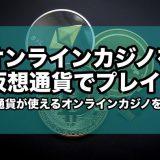 オンラインカジノを仮想通貨でプレイ!仮想通貨が使えるカジノを紹介