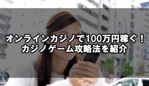 オンラインカジノで100万円稼ぐ!オンラインカジノ攻略法を紹介