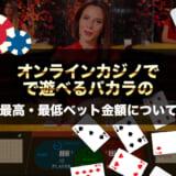 オンラインカジノで遊べるバカラの最高・最低ベット金額について