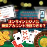 オンラインカジノは複数アカウント所持できる?対処法を解説
