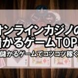 オンラインカジノの儲かるゲームTOP3!儲かるゲームでコツコツ稼ぐ
