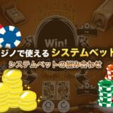 カジノで使えるシステムベット!システムベットの組み合わせを紹介